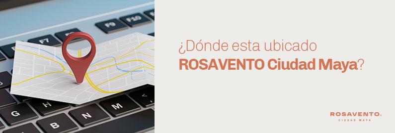 Donde-esta-ubicado-ROSAVENTO-Ciudad-Maya_banner